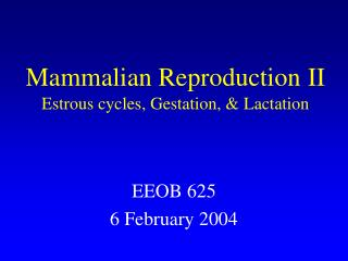 Mammalian Reproduction II Estrous cycles, Gestation, & Lactation
