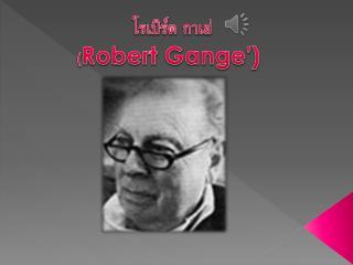 โรเบิร์ต  กา เย่  ( Robert Gange')