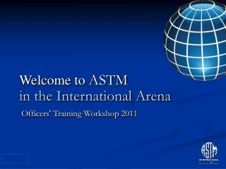 Welcome to  ASTM in the International Arena  Officers' Training Workshop 2011