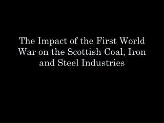 The Impact of the First World War on the Scottish Coal, Iron and Steel Industries