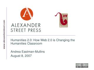 Humanities 2.0: How Web 2.0 is Changing the Humanities Classroom Andrea Eastman-Mullins