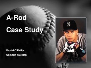 A-Rod Case Study Daniel O'Reilly Cambria Wallrich