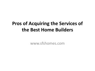 Pros of Acquiring the Services of the Best Home Builders