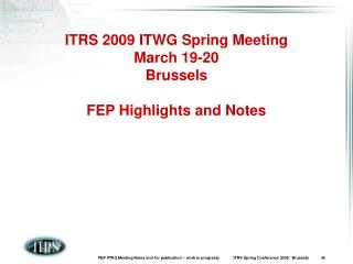 ITRS 2009 ITWG Spring Meeting March 19-20 Brussels FEP Highlights and Notes