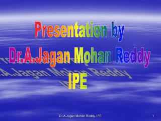 Presentation by Dr.A.Jagan Mohan Reddy IPE