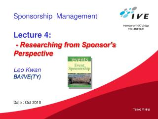 Sponsorship  Management Lecture 4: - Researching from Sponsor's Perspective Leo Kwan BA/IVE(TY)