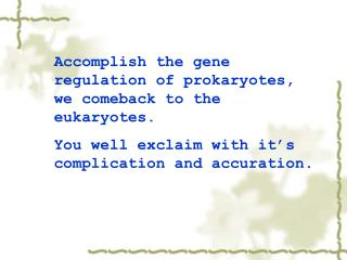 Accomplish the gene regulation of prokaryotes, we comeback to the eukaryotes.