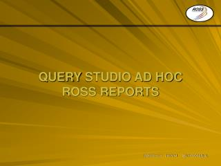 QUERY  STUDIO AD HOC ROSS REPORTS