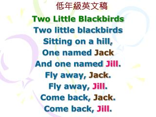Two Little Blackbirds Two little blackbirds Sitting on a hill, One named  Jack