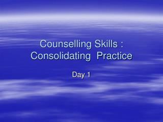 Counselling Skills : Consolidating  Practice