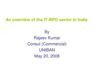 An overview of the IT-BPO sector in India By  Rajeev Kumar Consul (Commercial) UNIBAN May 20, 2008