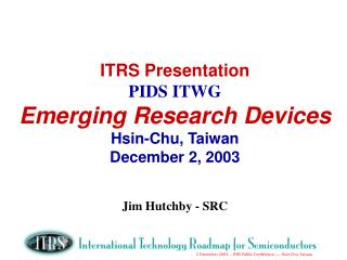 ITRS Presentation PIDS ITWG Emerging Research Devices Hsin-Chu, Taiwan December 2, 2003