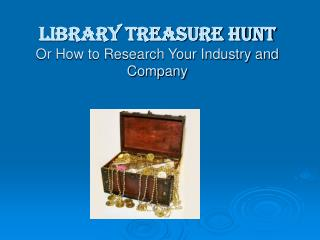 Library Treasure Hunt Or How to Research Your Industry and Company