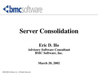Server Consolidation  Eric D. Ho Advisory Software Consultant BMC Software, Inc. March 20, 2002