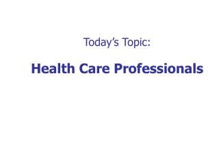 Today's Topic: Health Care Professionals