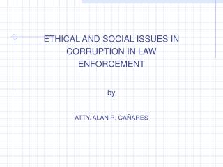 ETHICAL AND SOCIAL ISSUES IN CORRUPTION IN LAW ENFORCEMENT by ATTY. ALAN R. CAÑARES