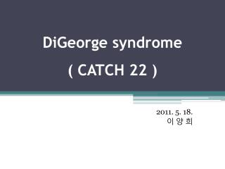 DiGeorge  syndrome ( CATCH 22 )