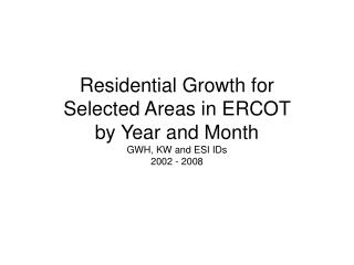 Residential Growth for Selected Areas in ERCOT by Year and Month  GWH, KW and ESI IDs 2002 - 2008