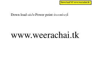 Down load แผ่นใส Power point ประกาศต่างๆที่ weerachai.tk