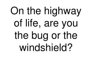 On the highway of life, are you the bug or the windshield?