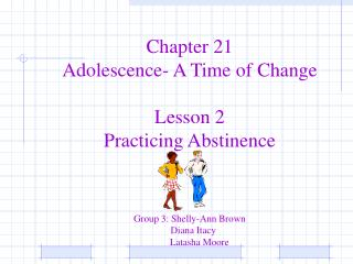 Chapter 21 Adolescence- A Time of Change Lesson 2 Practicing Abstinence Group 3: Shelly-Ann Brown    Diana Itacy