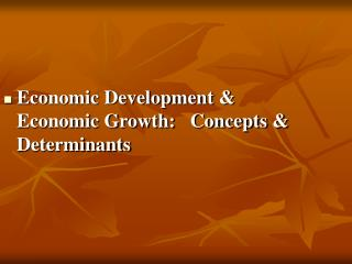 Economic Development & Economic Growth:   Concepts & Determinants
