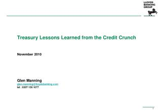 Treasury Lessons Learned from the Credit Crunch November 2010 Glen Manning glen.manning@lloydsbanking tel : 0207 158 167