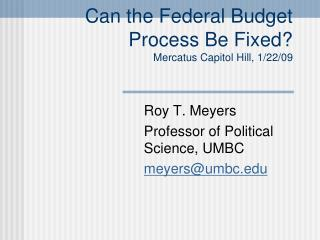 Can the Federal Budget Process Be Fixed? Mercatus Capitol Hill, 1/22/09