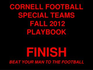 CORNELL FOOTBALL SPECIAL TEAMS  FALL 2012 PLAYBOOK FINISH  BEAT YOUR MAN TO THE FOOTBALL