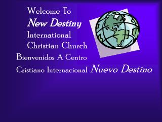 Welcome  To New  Destiny International Christian  Church