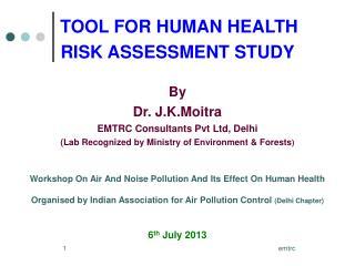 TOOL FOR HUMAN HEALTH  RISK ASSESSMENT STUDY  By Dr. J.K.Moitra EMTRC Consultants Pvt Ltd, Delhi