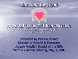 """Gifts from the Heart"" A Workshop on Gift Identification  ""The only gift is a portion of thyself."" -Ralph Waldo"