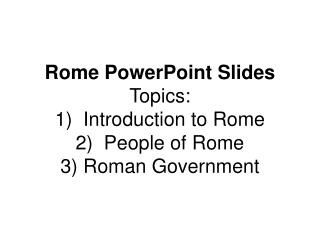 Rome PowerPoint Slides Topics:   1)  Introduction to Rome 2)  People of Rome 3) Roman Government