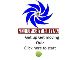 Get up Get moving  Quiz Click here to start