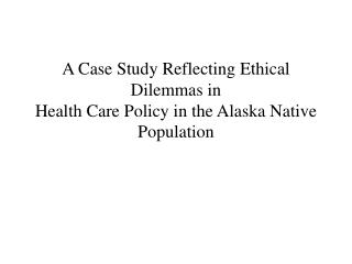 A Case Study Reflecting Ethical Dilemmas in Health Care Policy in the Alaska Native Population