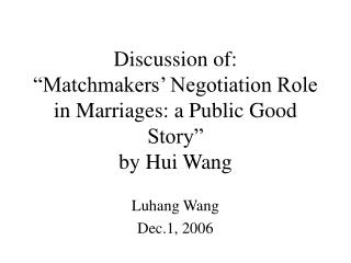 "Discussion of: ""Matchmakers' Negotiation Role in Marriages: a Public Good Story"" by Hui Wang"