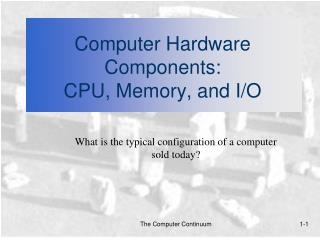 Computer Hardware Components:  CPU, Memory, and I/O