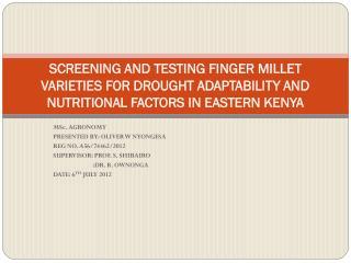 MSc. AGRONOMY PRESENTED BY: OLIVER W NYONGESA REG NO. A56/74462/2012 SUPERVISOR: PROF. S. SHIBAIRO