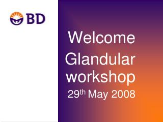 Welcome Glandular workshop  29 th  May 2008