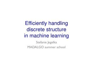 Efficiently handling  discrete structure in machine learning