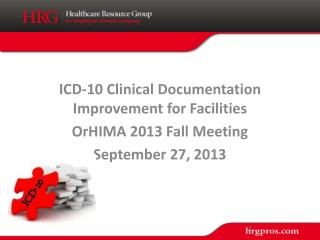 ICD-10 Clinical Documentation Improvement for Facilities OrHIMA  2013 Fall Meeting