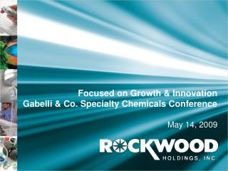 Focused on Growth & Innovation  Gabelli & Co. Specialty Chemicals Conference May 14, 2009