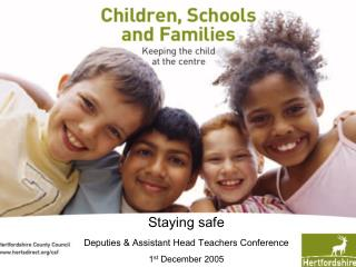 Staying safe Deputies & Assistant Head Teachers Conference 1 st  December 2005