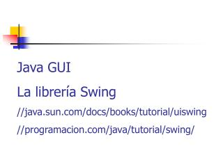 Java GUI La librería Swing //java.sun/docs/books/tutorial/uiswing