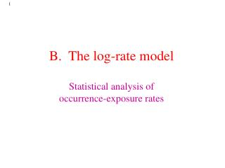B.  The log-rate model Statistical analysis of  occurrence-exposure rates