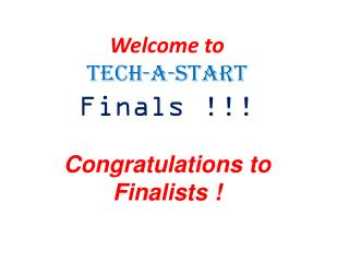 Welcome to Tech-a-Start Finals !!! Congratulations to Finalists !