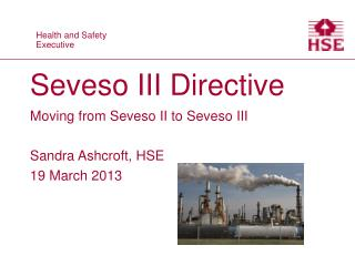 Seveso III Directive Moving from Seveso II to Seveso III Sandra Ashcroft, HSE 19 March 2013