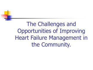 The Challenges and Opportunities of Improving Heart Failure Management in the Community.