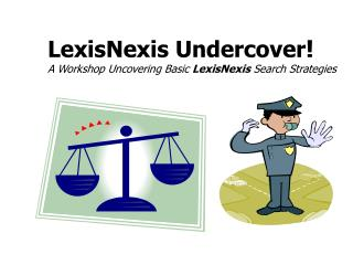 LexisNexis Undercover ! A Workshop Uncovering Basic LexisNexis Search Strategies