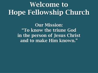 "Welcome to  Hope Fellowship Church Our Mission: ""To know the triune God"